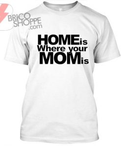 Home is Where Your MOM is Tshirt