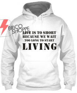 Live is to Short Hoodie
