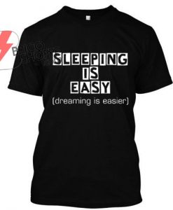 Sleeping is Easy, Dreaming is easier TShirt