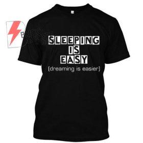 Sleeping is Easy, Dreaming is easier TShirt