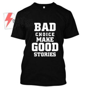 BAD-CHOICE-MAKE-GOOD-STORIES-Tshirt