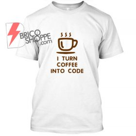 I Turn Coffe Into Code T Shirt