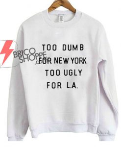 Too Dumb For NY Too Ugly For LA Sweatshirt