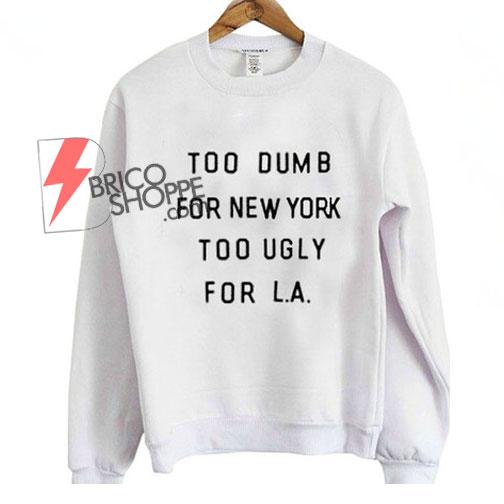 Too Dumb For NY Too Ugly For LA Sweatshirt
