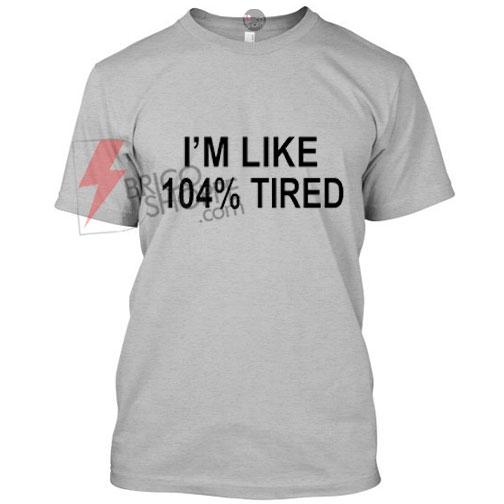 im Like 104% Tired
