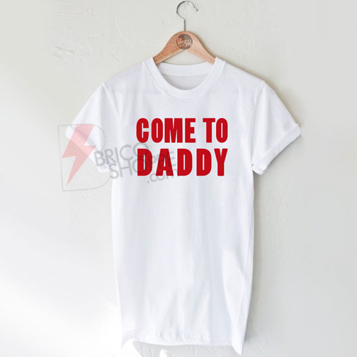 Come to daddy shirt T-Shirt