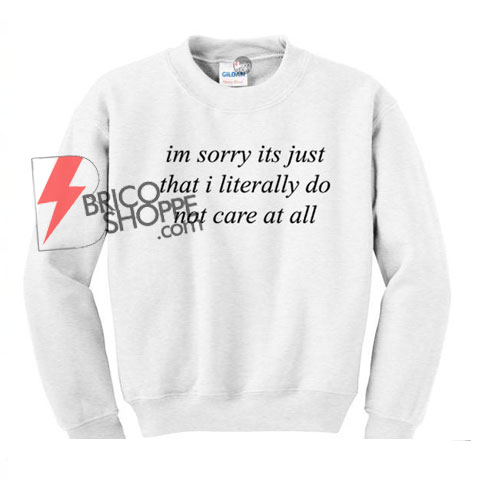 Im Sorry Its Just That I Literally Do Not Care At All Sweatshirt