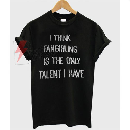 I-think-fangirling-is-the-only-talent-I-have-T-shirt
