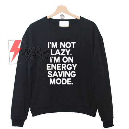I'm Not Lazy I'm Energy Saving Mode Sweatshirt