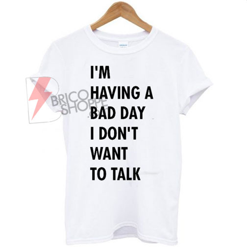 I'm-having-a-bad-day-I-don't-want-to-talk-T-shirt