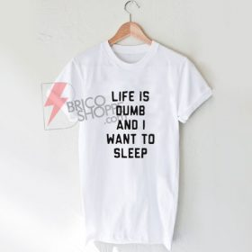 Life Is Dumb And I Want To Sleep T Shirt