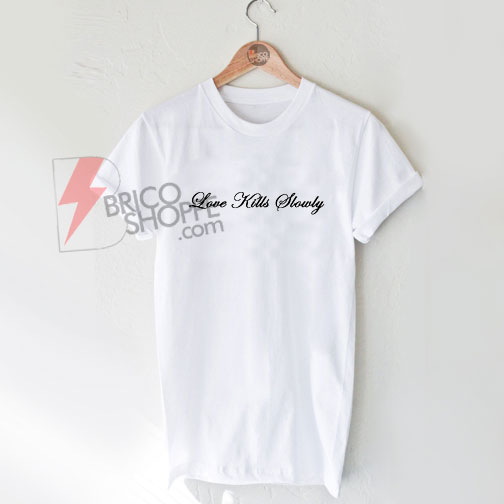 Love Kills Slowly T-Shirt