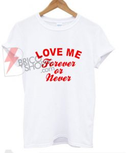 Love Me Forever or Never T-Shirt