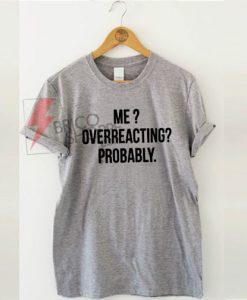 Me overreacting probably Tshirt