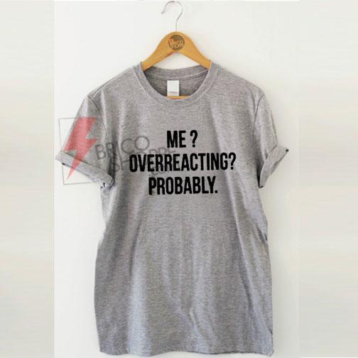 Me overreacting probably Tshirt