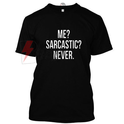 Me ? Sarcastic ? Never. T-shirt