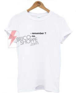 Remember ? No T-shirt