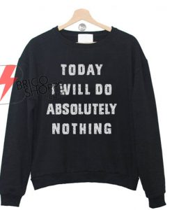 Today i will do absolutely nothing Sweatshirt