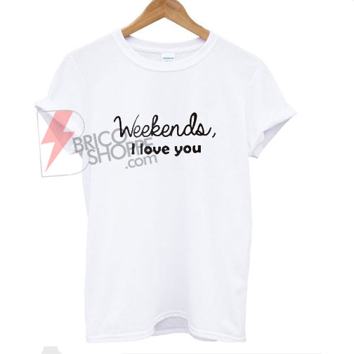 Weekends-I-Love-You-T-Shirt