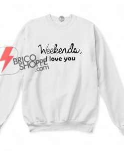 Weekends-I-Love-You--sweatshirt