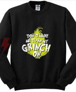 Don't Make MeTurn My Grinch On Christmas Sweatshirt on Sale