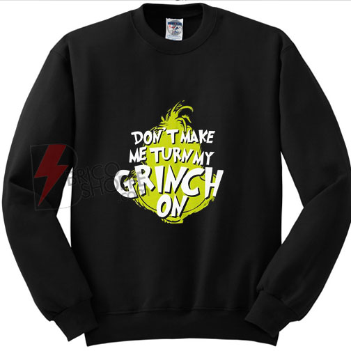 Don't Make MeTurn My Grinch On Christmas Sweatshirt on Sale