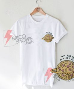 We Are From Planet Pizza T-Shirt On Sale