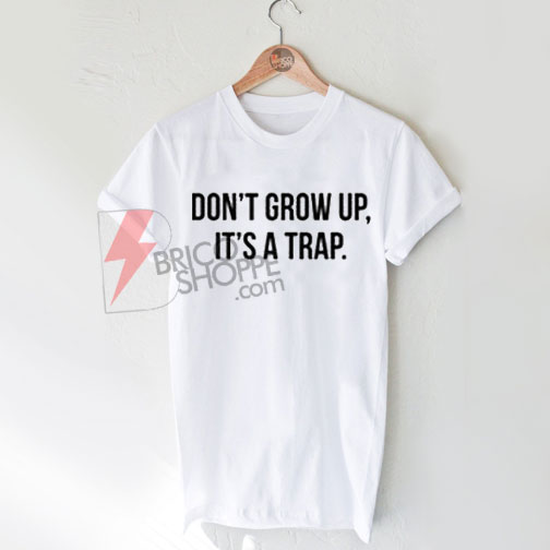 Sell Don`t Grow Up It`s A Trap shirt T-Shirt On Sale