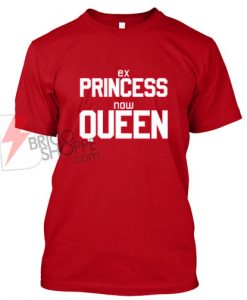 Sell Ex Princess Now Queen T Shirt On Sale