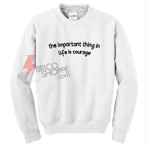 The Important Thing in Life is Courage Sweatshirt