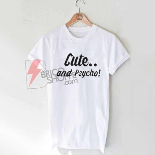 Cute and Psycho! T-Shirt On Sale