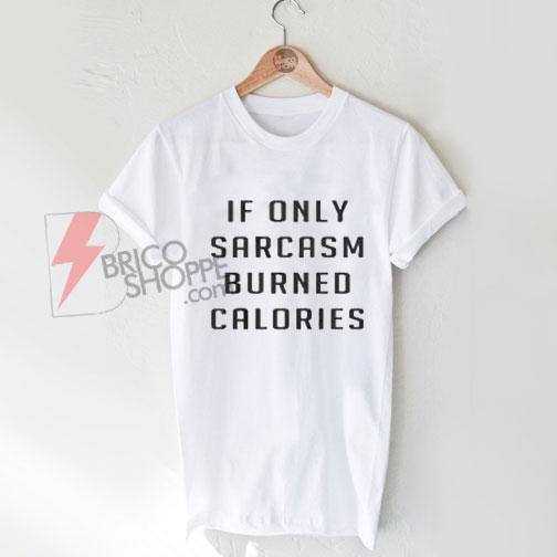 89b96e59 If only sarcasm burned calories T-shirt On Sale - bricoshoppe.com