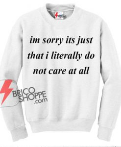 Im Sorry Its Just That I Literally do Not Care at All Sweatshirt on Sale