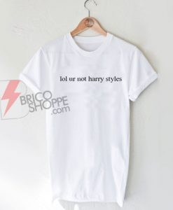 Lol ur not Harry Styles T-Shirt On Sale