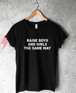 Raise Boys And Girls The Same Way T Shirt On Sale