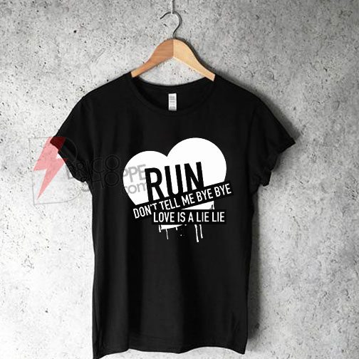 Run Dont Tell Me Bye bye T-Shirt On Sale