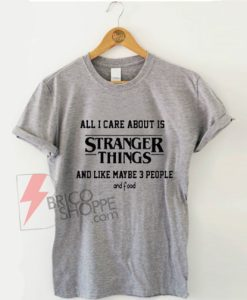All-I-Care-About-Is-Stranger-Things-T-Shirt
