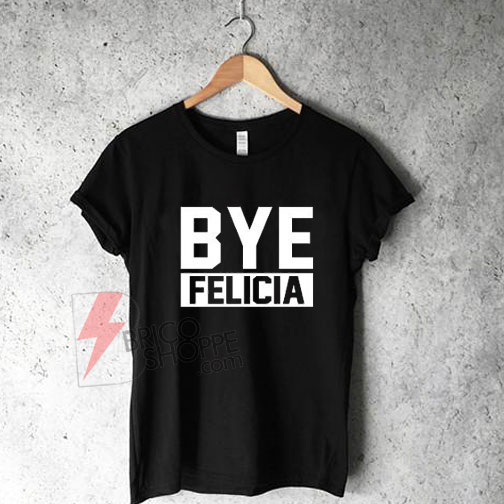 27993c09 Bye Felicia Shirt, Ice Cube T Shirt, Friday Movie Shirt Quote, Funny ...