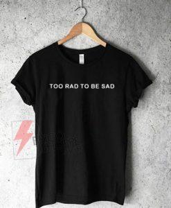 Too Rad To Be Sad T-Shirt On Sale