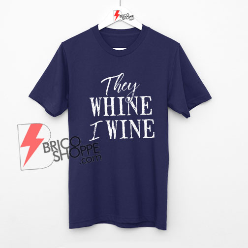 Wine Gifts For Women, They Whine I Wine, Mom Wine Shirts, Wine Shirt, Wine Lover Shirt On Sale
