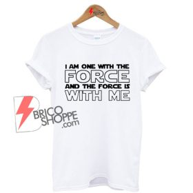 On Sale - I Am One With The FORCE And The Force Is WITH ME Shirt