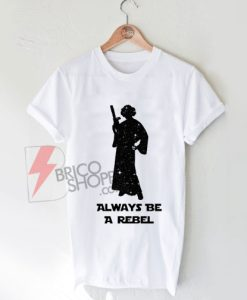 On Sale - Princess Leia Shirt - Always Be A Rebel - Star Wars Shirt
