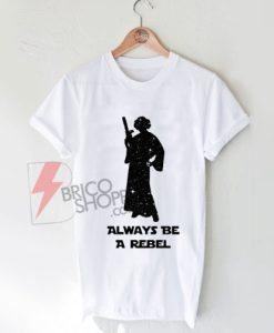 On Sale - Princess Leia Shirt - Always Be A Rebel - Star Wars Shirt