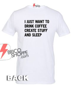 I-Just-Want-To-Drink-Coffee-Create-Stuff-And-Sleep-T-shirt-Back