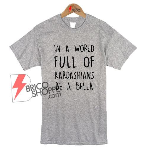 World Full Kardashians Bella T shirt size XS - 5XL unisex for men and women