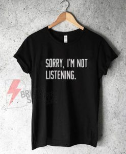 sorry-i'm-not-listening-shirt-On-Sale