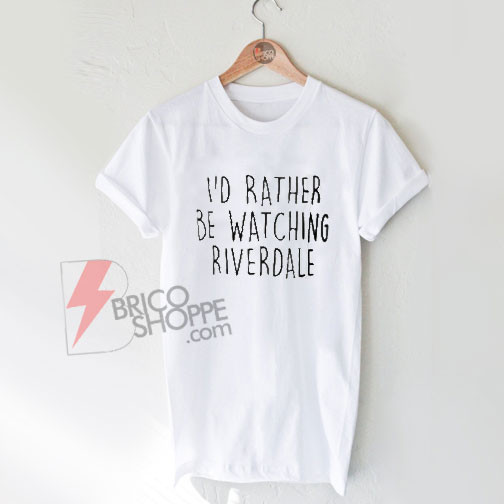 i'd rather be watching riverdale -T-Shirt On Sale