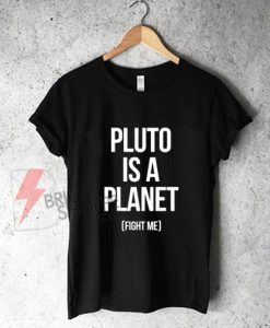 Pluto-Is-A-Planet---Fight-Me-T-Shirt-On-Sale