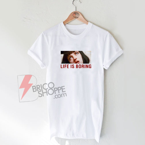 Life-Is-Boring-T-Shirt-On-Sale