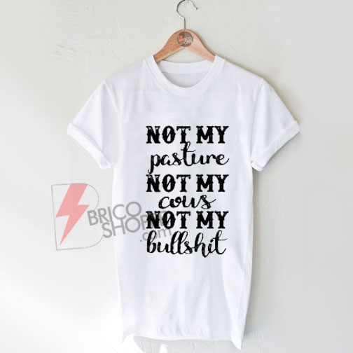 Not My Pasture Not My Cous Not My Bullshirt T-Shirt On Sale
